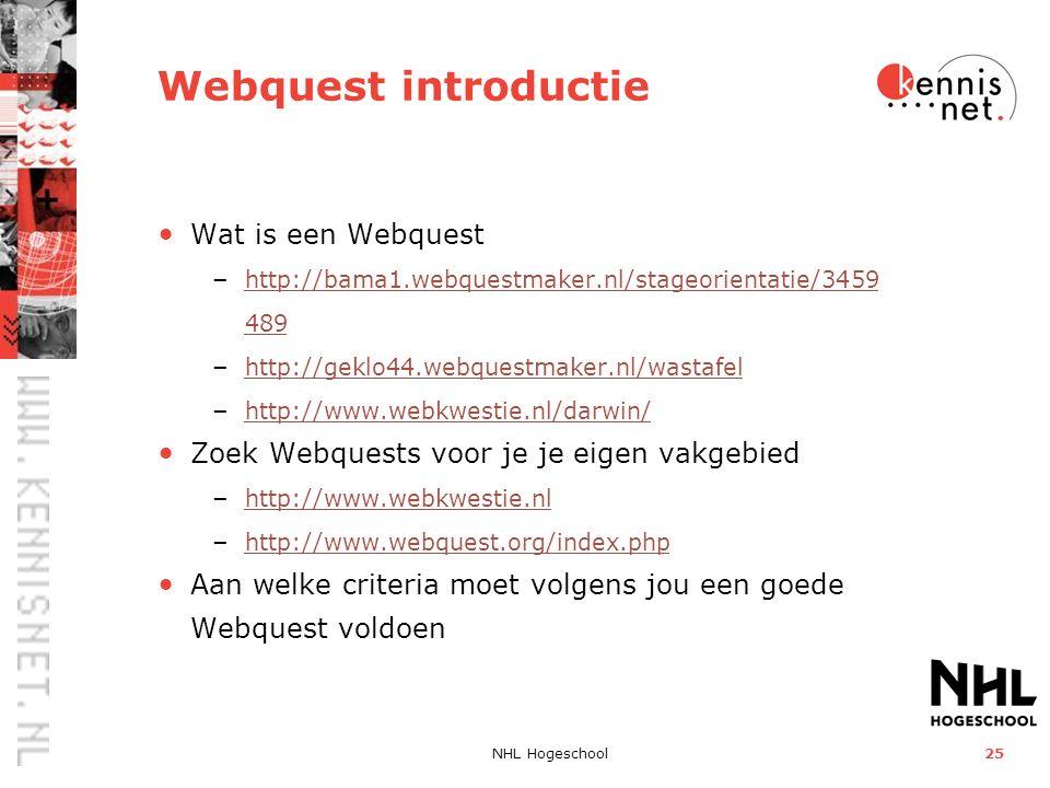NHL Hogeschool25 Webquest introductie Wat is een Webquest – http://bama1.webquestmaker.nl/stageorientatie/3459 489 http://bama1.webquestmaker.nl/stageorientatie/3459 489 – http://geklo44.webquestmaker.nl/wastafel http://geklo44.webquestmaker.nl/wastafel – http://www.webkwestie.nl/darwin/ http://www.webkwestie.nl/darwin/ Zoek Webquests voor je je eigen vakgebied – http://www.webkwestie.nl http://www.webkwestie.nl – http://www.webquest.org/index.php http://www.webquest.org/index.php Aan welke criteria moet volgens jou een goede Webquest voldoen