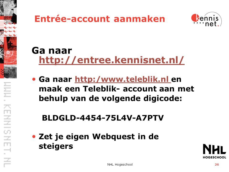 NHL Hogeschool26 Entrée-account aanmaken Ga naar http://entree.kennisnet.nl/ http://entree.kennisnet.nl/ Ga naar http:/www.teleblik.nl en maak een Teleblik- account aan met behulp van de volgende digicode: BLDGLD-4454-75L4V-A7PTVhttp:/www.teleblik.nl Zet je eigen Webquest in de steigers