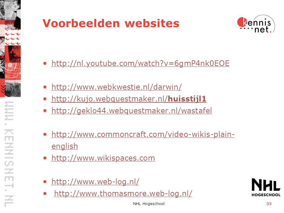 NHL Hogeschool33 Voorbeelden websites http://nl.youtube.com/watch v=6gmP4nk0EOE http://www.webkwestie.nl/darwin/ http://kujo.webquestmaker.nl/huisstijl1 http://kujo.webquestmaker.nl/huisstijl1 http://geklo44.webquestmaker.nl/wastafel http://www.commoncraft.com/video-wikis-plain- english http://www.commoncraft.com/video-wikis-plain- english http://www.wikispaces.com http://www.web-log.nl/ http://www.thomasmore.web-log.nl/