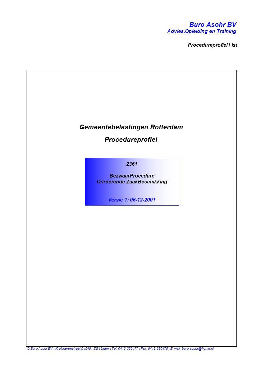 Buro Asohr BV Advies,Opleiding en Training Procedureprofiel \ Ist © Buro Asohr BV \ Kruisherenstraat 5 \ 5401 ZS \ Uden \ Tel: 0413-330477 \ Fax: 0413-330478 \ E-mail: buro.asohr@home.nl 2361 BezwaarProcedure Onroerende ZaakBeschikking Versie 1: 06-12-2001 Gemeentebelastingen Rotterdam Procedureprofiel