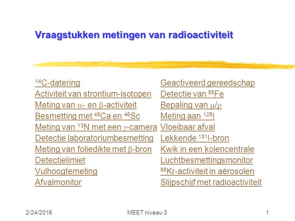 2/24/2016MEET niveau 31 Vraagstukken metingen van radioactiviteit 14 C-dateringGeactiveerd gereedschap Activiteit van strontium-isotopenDetectie van 55 Fe Meting van  - en  -activiteitBepaling van  /  Besmetting met 45 Ca en 46 ScMeting aan 125 I Meting van 13 N met een  -cameraVloeibaar afval Detectie laboratoriumbesmettingLekkende 131 I-bron Meting van foliedikte met  -bronKwik in een kolencentrale DetectielimietLuchtbesmettingsmonitor Vulhoogtemeting 88 Kr-activiteit in aërosolen AfvalmonitorSlijpschijf met radioactiviteit