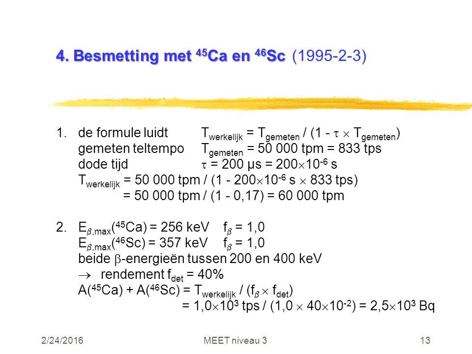 2/24/2016MEET niveau 313 4. Besmetting met 45 Ca en 46 Sc 4. Besmetting met 45 Ca en 46 Sc(1995-2-3) 1.de formule luidtT werkelijk = T gemeten / (1 -