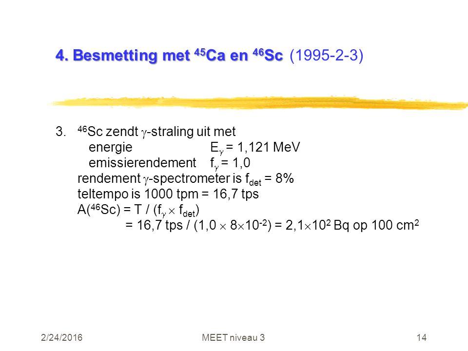 2/24/2016MEET niveau 314 4. Besmetting met 45 Ca en 46 Sc 4. Besmetting met 45 Ca en 46 Sc(1995-2-3) 3. 46 Sc zendt  -straling uit met energieE  = 1