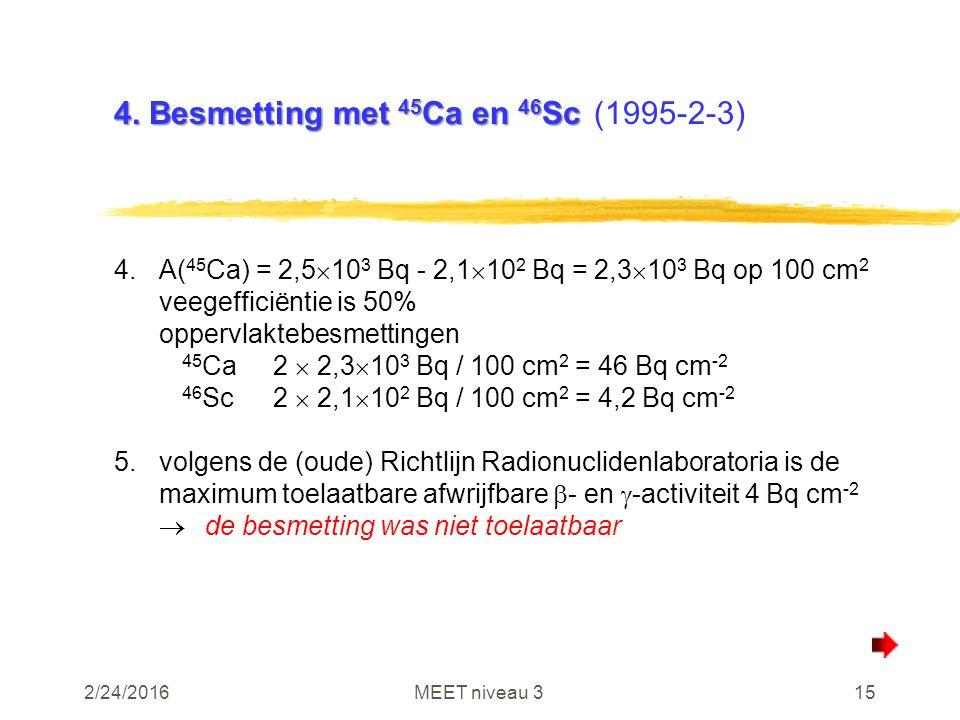 2/24/2016MEET niveau 315 4. Besmetting met 45 Ca en 46 Sc 4. Besmetting met 45 Ca en 46 Sc(1995-2-3) 4.A( 45 Ca) = 2,5  10 3 Bq - 2,1  10 2 Bq = 2,3