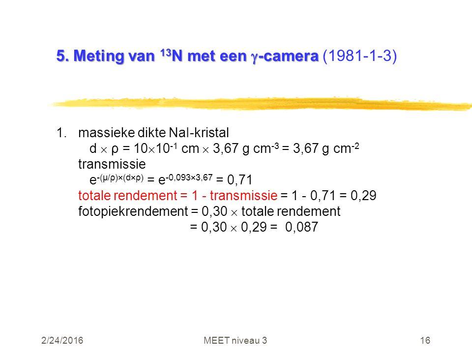2/24/2016MEET niveau 316 5. Meting van 13 N met een  -camera 5. Meting van 13 N met een  -camera (1981-1-3) 1.massieke dikte NaI-kristal d  ρ = 10