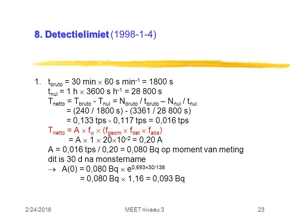 2/24/2016MEET niveau 323 8. Detectielimiet 8. Detectielimiet (1998-1-4) 1.t bruto = 30 min  60 s min -1 = 1800 s t nul = 1 h  3600 s h -1 = 28 800 s