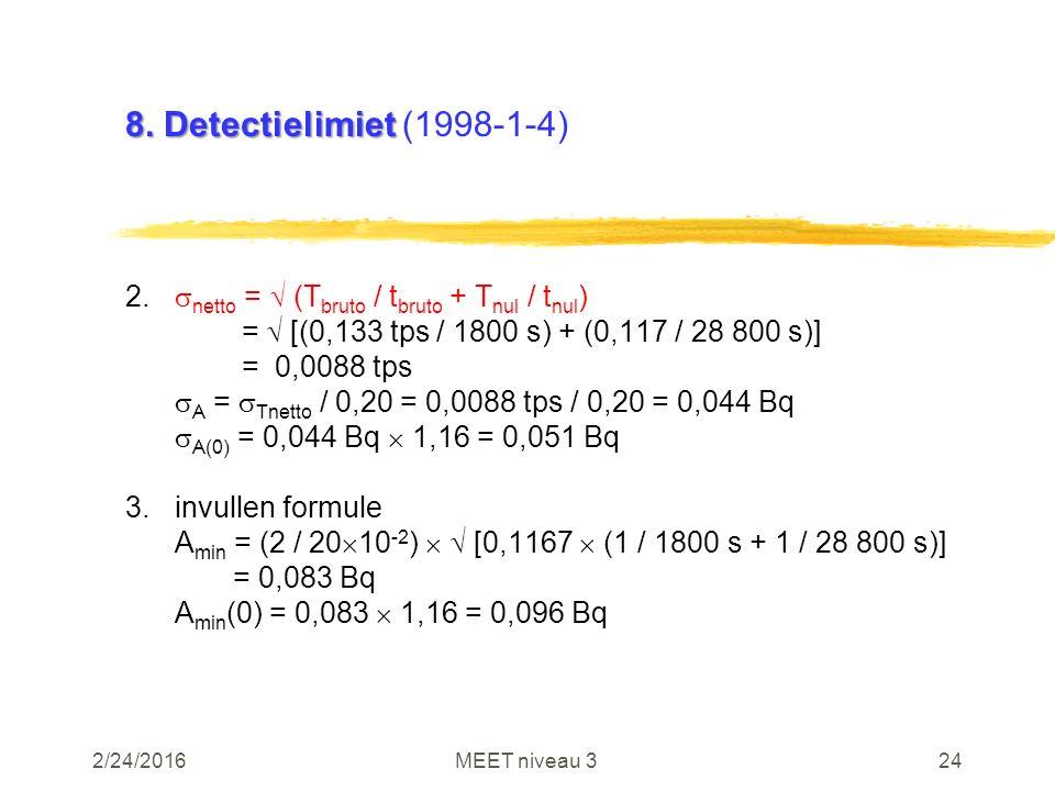 2/24/2016MEET niveau 324 8. Detectielimiet 8. Detectielimiet (1998-1-4) 2.  netto =  (T bruto / t bruto + T nul / t nul ) =  [(0,133 tps / 1800 s)