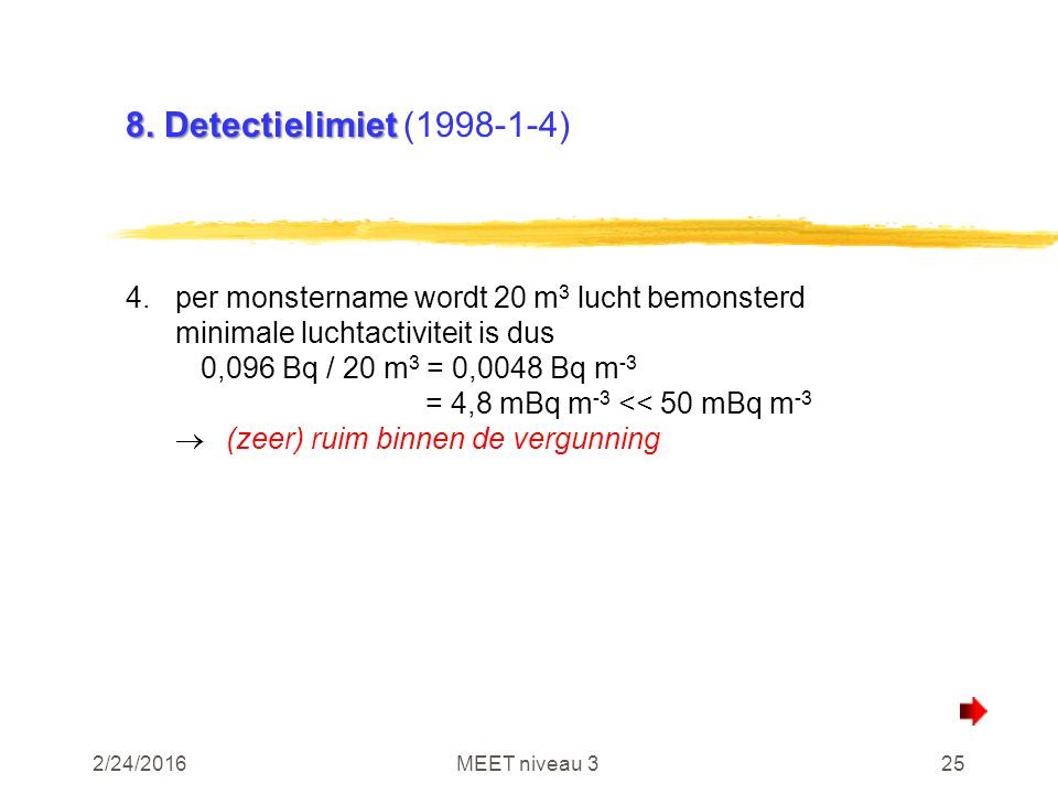 2/24/2016MEET niveau 325 8. Detectielimiet 8. Detectielimiet (1998-1-4) 4.per monstername wordt 20 m 3 lucht bemonsterd minimale luchtactiviteit is du