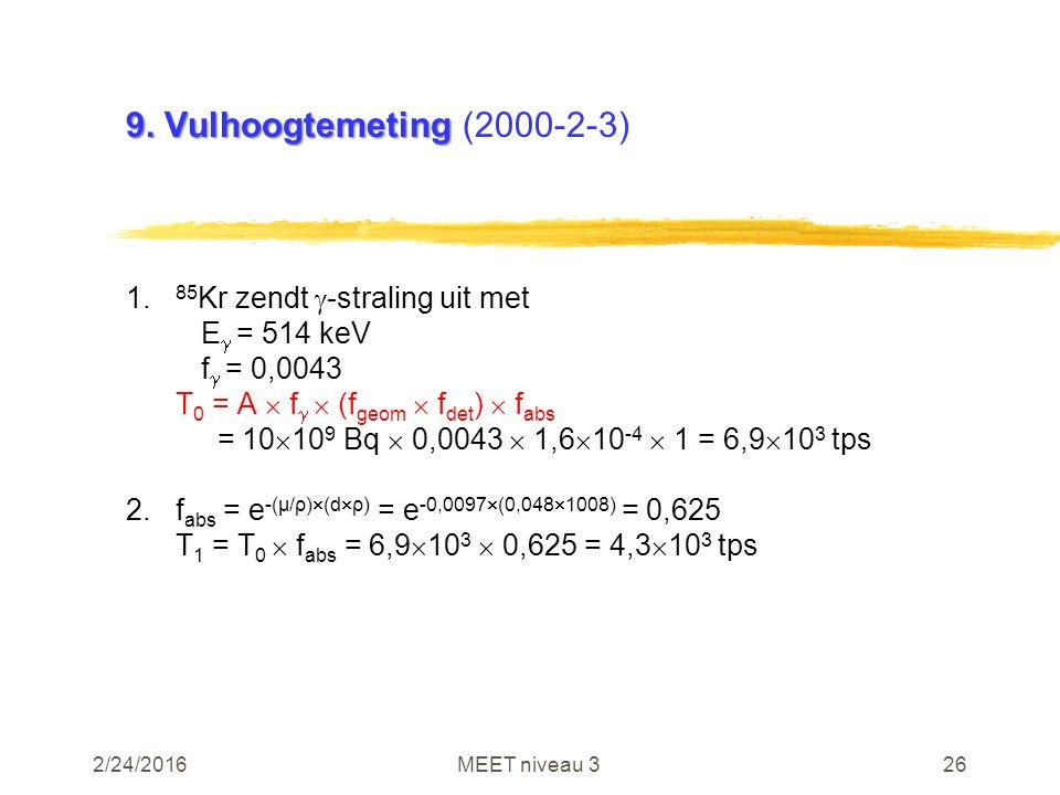 2/24/2016MEET niveau 326 9. Vulhoogtemeting 9. Vulhoogtemeting (2000-2-3) 1. 85 Kr zendt  -straling uit met E  = 514 keV f  = 0,0043 T 0 = A  f 