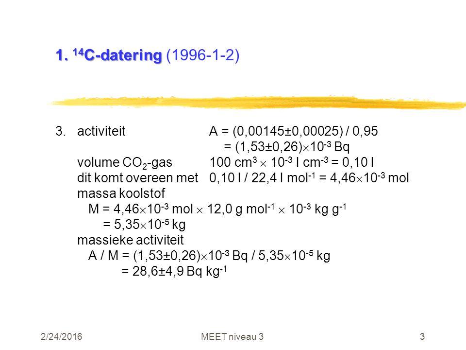 2/24/2016MEET niveau 33 1. 14 C-datering 1. 14 C-datering (1996-1-2) 3.activiteitA = (0,00145±0,00025) / 0,95 = (1,53±0,26)  10 -3 Bq volume CO 2 -ga