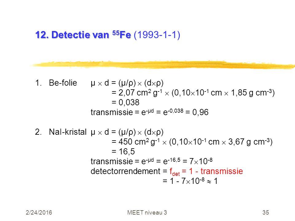 2/24/2016MEET niveau 335 12. Detectie van 55 Fe 12. Detectie van 55 Fe (1993-1-1) 1.Be-folieµ  d = (µ/ρ)  (d  ρ) = 2,07 cm 2 g -1  (0,10  10 -1 c