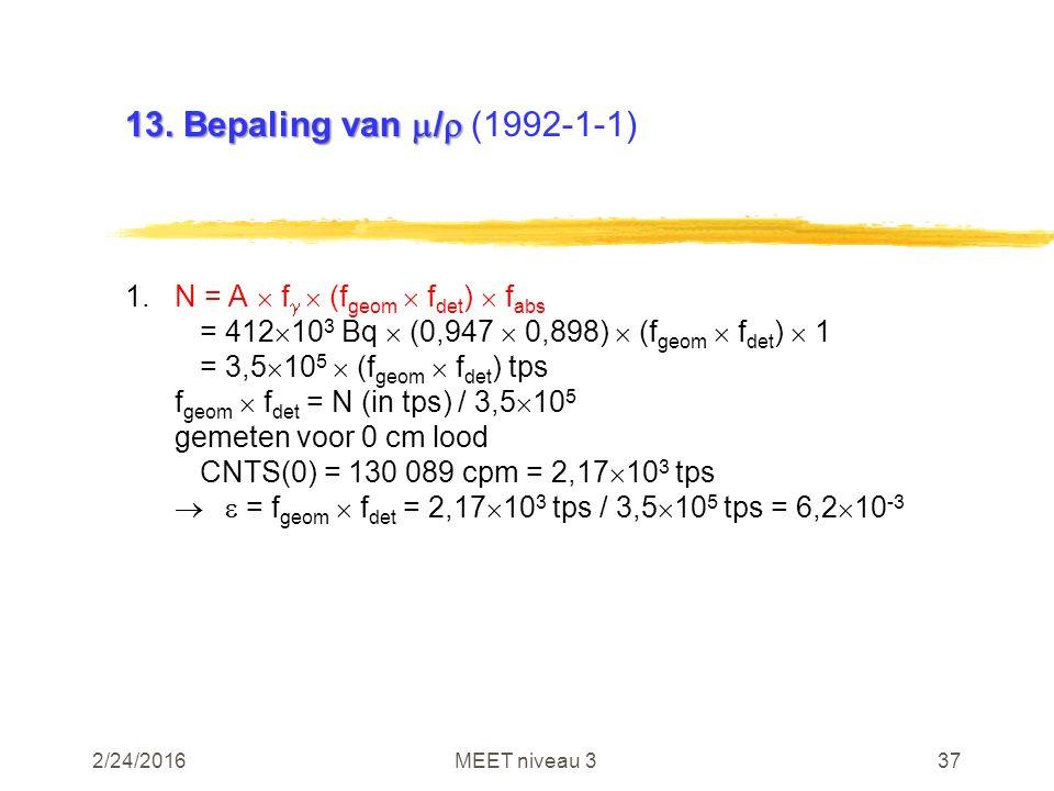2/24/2016MEET niveau 337 13. Bepaling van  /  13. Bepaling van  /  (1992-1-1) 1.N = A  f   (f geom  f det )  f abs = 412  10 3 Bq  (0,947 