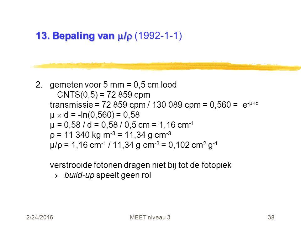 2/24/2016MEET niveau 338 13. Bepaling van  /  13. Bepaling van  /  (1992-1-1) 2.gemeten voor 5 mm = 0,5 cm lood CNTS(0,5) = 72 859 cpm transmissie