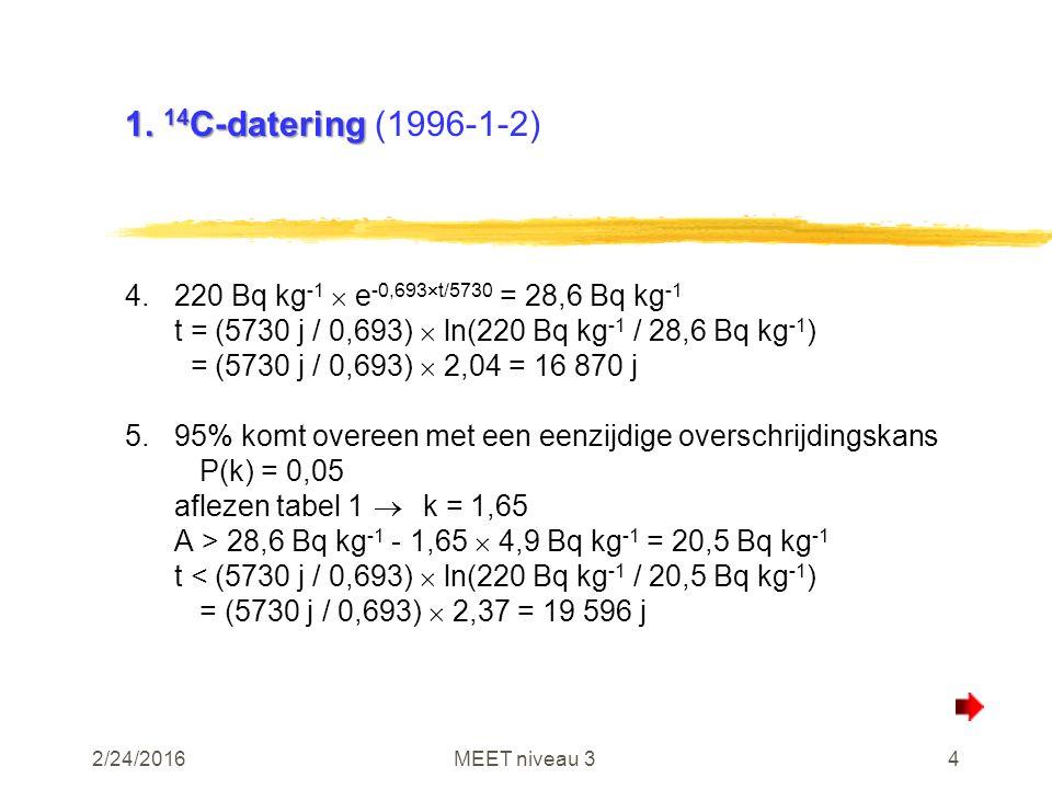 2/24/2016MEET niveau 34 1. 14 C-datering 1. 14 C-datering (1996-1-2) 4.220 Bq kg -1  e -0,693  t/5730 = 28,6 Bq kg -1 t = (5730 j / 0,693)  ln(220
