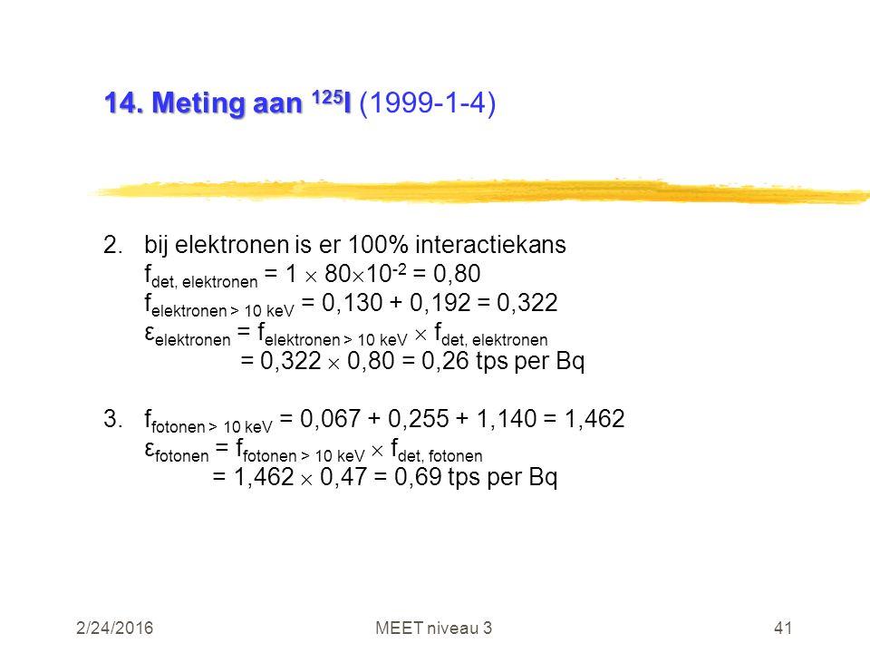2/24/2016MEET niveau 341 14. Meting aan 125 I 14. Meting aan 125 I (1999-1-4) 2.bij elektronen is er 100% interactiekans f det, elektronen = 1  80 