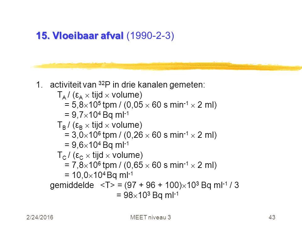 2/24/2016MEET niveau 343 15. Vloeibaar afval 15. Vloeibaar afval (1990-2-3) 1.activiteit van 32 P in drie kanalen gemeten: T A / (ε A  tijd  volume)