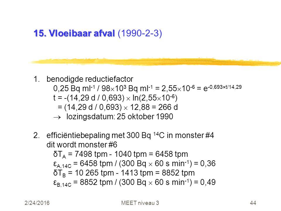 2/24/2016MEET niveau 344 15. Vloeibaar afval 15. Vloeibaar afval (1990-2-3) 1.benodigde reductiefactor 0,25 Bq ml -1 / 98  10 3 Bq ml -1 = 2,55  10