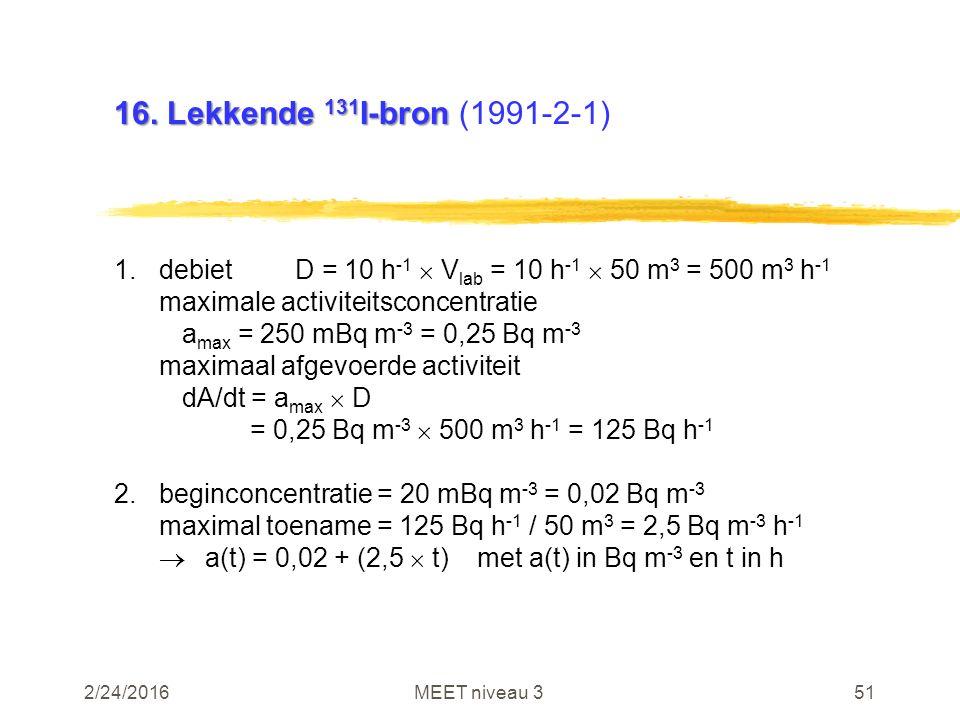 2/24/2016MEET niveau 351 16. Lekkende 131 I-bron 16. Lekkende 131 I-bron (1991-2-1) 1.debietD = 10 h -1  V lab = 10 h -1  50 m 3 = 500 m 3 h -1 maxi