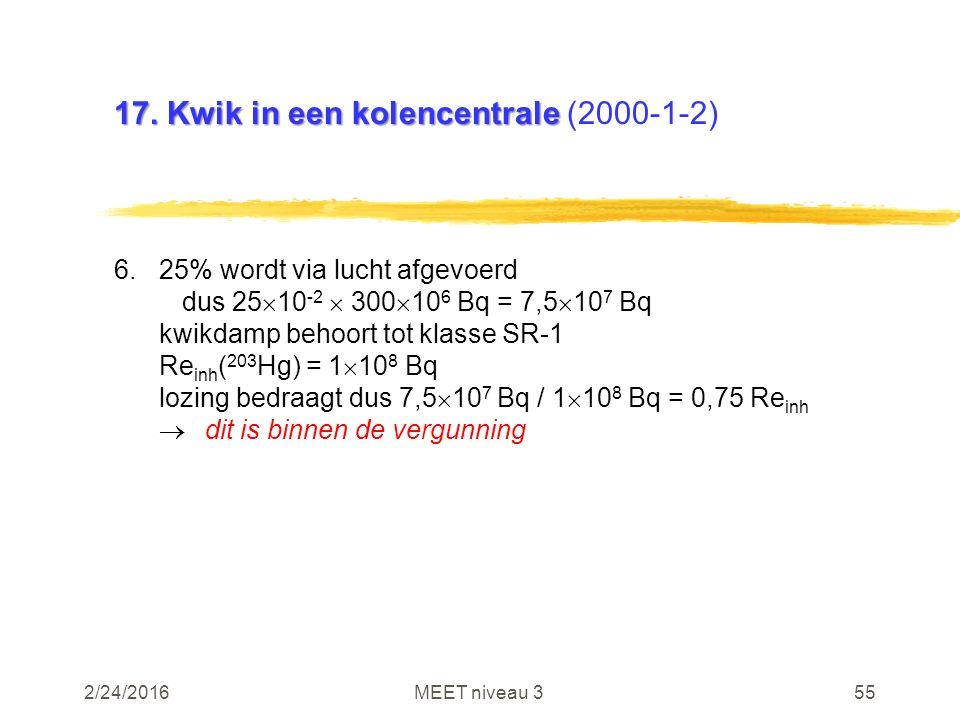 2/24/2016MEET niveau 355 17. Kwik in een kolencentrale 17. Kwik in een kolencentrale (2000-1-2) 6.25% wordt via lucht afgevoerd dus 25  10 -2  300 