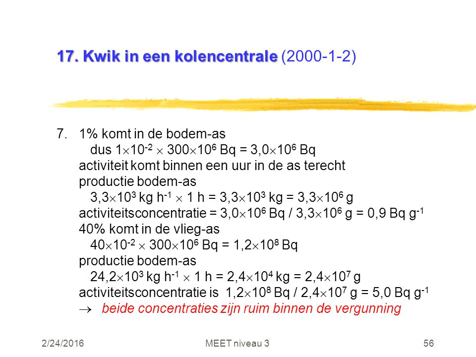 2/24/2016MEET niveau 356 17. Kwik in een kolencentrale 17. Kwik in een kolencentrale (2000-1-2) 7.1% komt in de bodem-as dus 1  10 -2  300  10 6 Bq