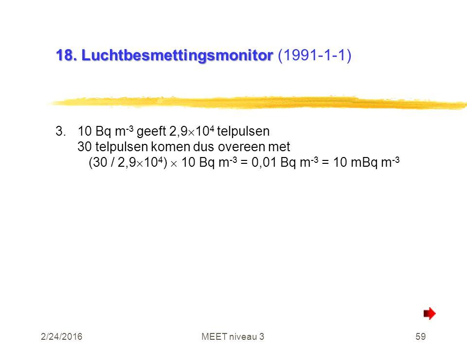 2/24/2016MEET niveau 359 18. Luchtbesmettingsmonitor 18. Luchtbesmettingsmonitor (1991-1-1) 3.10 Bq m -3 geeft 2,9  10 4 telpulsen 30 telpulsen komen
