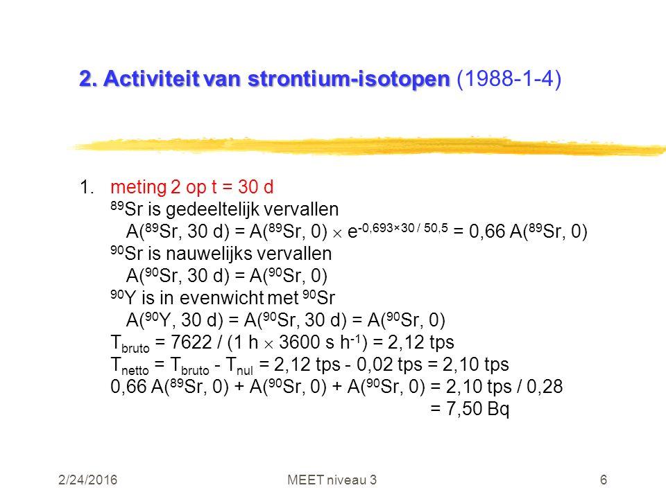 2/24/2016MEET niveau 36 2. Activiteit van strontium-isotopen 2. Activiteit van strontium-isotopen (1988-1-4) 1.meting 2 op t = 30 d 89 Sr is gedeeltel