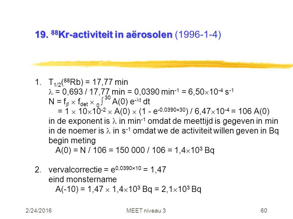 2/24/2016MEET niveau 360 19. 88 Kr-activiteit in aërosolen 19. 88 Kr-activiteit in aërosolen (1996-1-4) 1.T 1/2 ( 88 Rb) = 17,77 min = 0,693 / 17,77 m