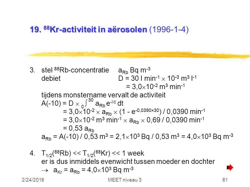 2/24/2016MEET niveau 361 19. 88 Kr-activiteit in aërosolen 19. 88 Kr-activiteit in aërosolen (1996-1-4) 3.stel 88 Rb-concentratiea Rb Bq m -3 debietD