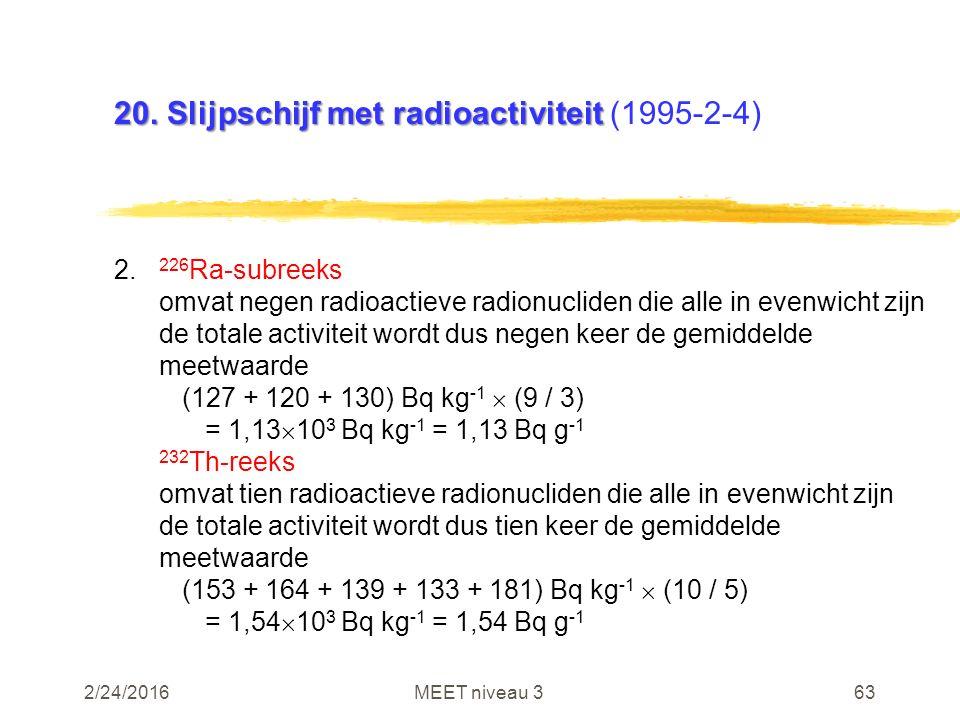 2/24/2016MEET niveau 363 20. Slijpschijf met radioactiviteit 20. Slijpschijf met radioactiviteit (1995-2-4) 2. 226 Ra-subreeks omvat negen radioactiev