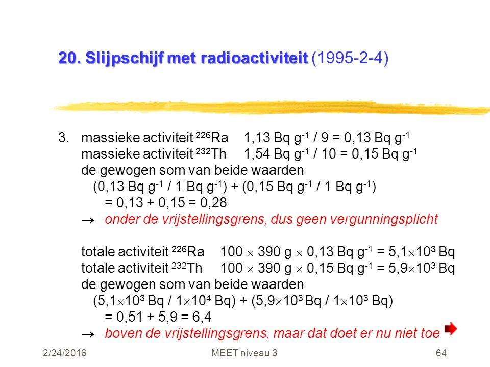 2/24/2016MEET niveau 364 20. Slijpschijf met radioactiviteit 20. Slijpschijf met radioactiviteit (1995-2-4) 3.massieke activiteit 226 Ra1,13 Bq g -1 /