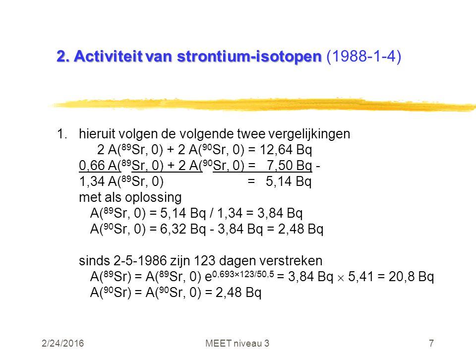 2/24/2016MEET niveau 37 2. Activiteit van strontium-isotopen 2. Activiteit van strontium-isotopen (1988-1-4) 1.hieruit volgen de volgende twee vergeli