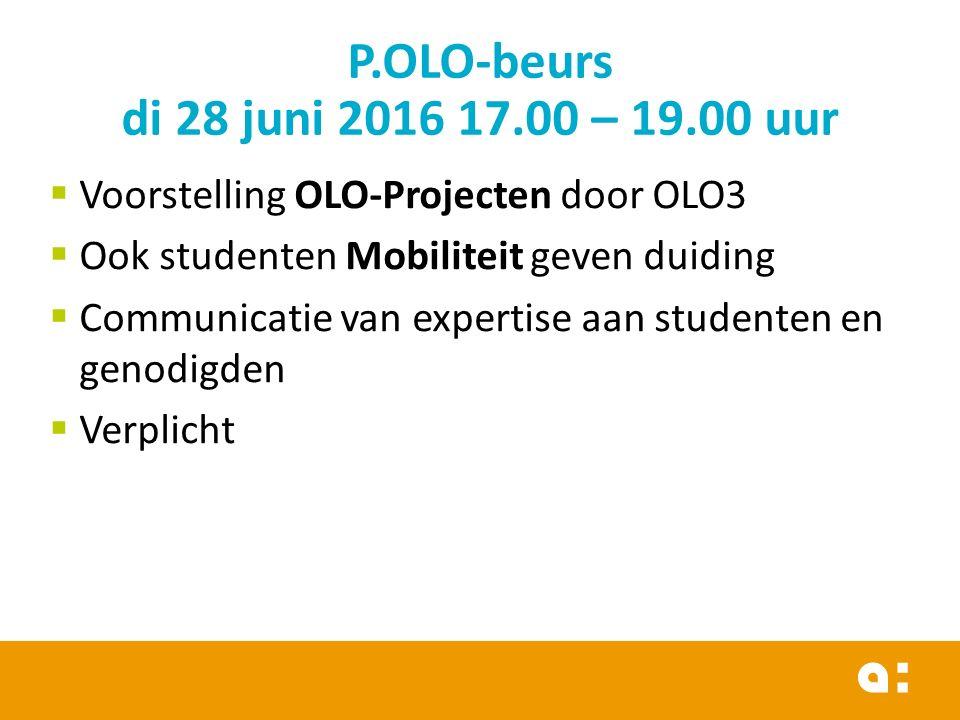  Voorstelling OLO-Projecten door OLO3  Ook studenten Mobiliteit geven duiding  Communicatie van expertise aan studenten en genodigden  Verplicht P.OLO-beurs di 28 juni 2016 17.00 – 19.00 uur