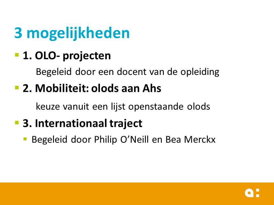  1. OLO- projecten Begeleid door een docent van de opleiding  2. Mobiliteit: olods aan Ahs keuze vanuit een lijst openstaande olods  3. Internation