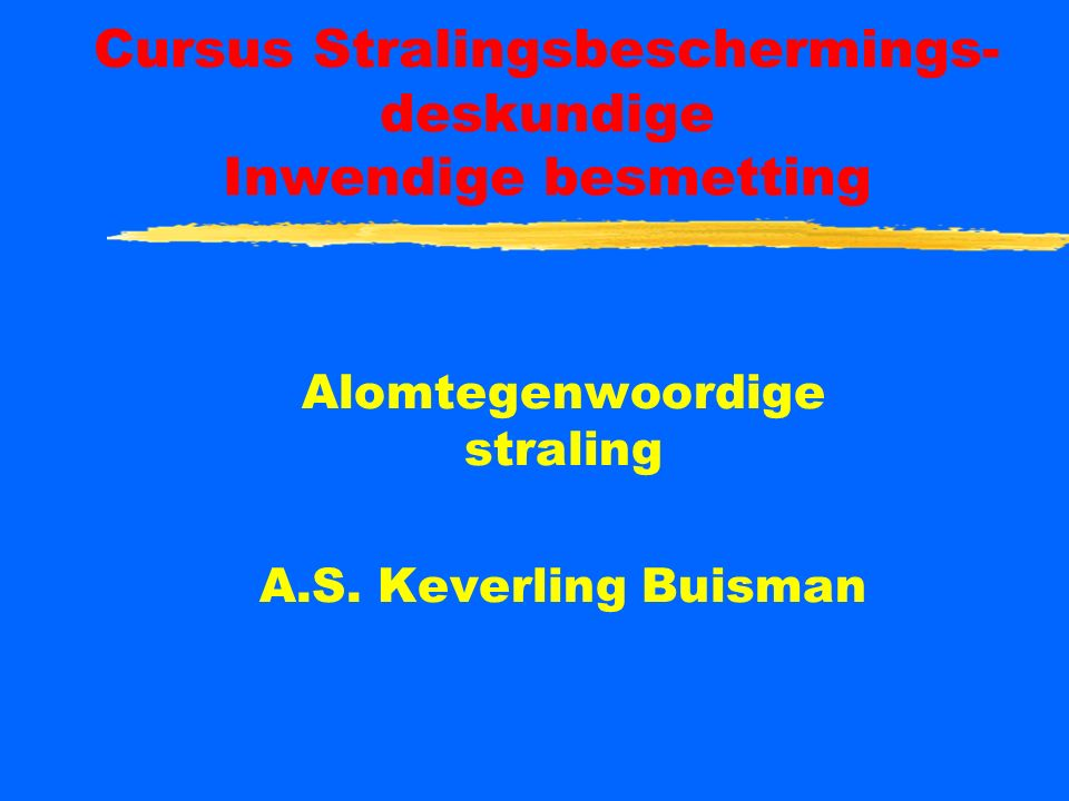 Cursus Stralingsbeschermings- deskundige Inwendige besmetting Alomtegenwoordige straling A.S.