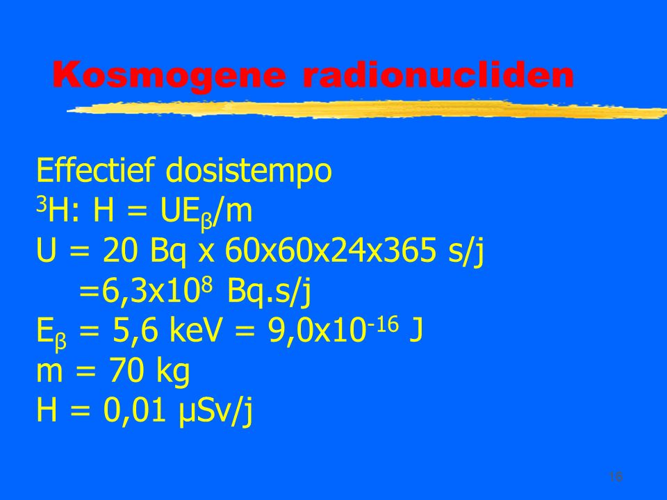 16 Kosmogene radionucliden Effectief dosistempo 3 H: H = UE β /m U = 20 Bq x 60x60x24x365 s/j =6,3x10 8 Bq.s/j E β = 5,6 keV = 9,0x10 -16 J m = 70 kg H = 0,01 µSv/j