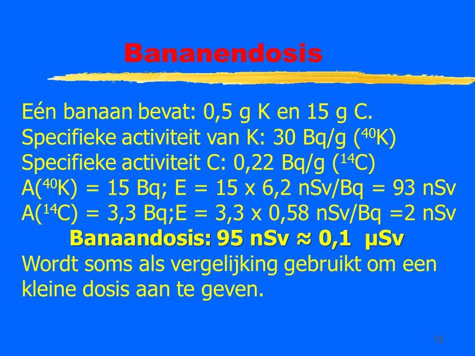 18 Bananendosis Eén banaan bevat: 0,5 g K en 15 g C. Specifieke activiteit van K: 30 Bq/g ( 40 K) Specifieke activiteit C: 0,22 Bq/g ( 14 C) A( 40 K)