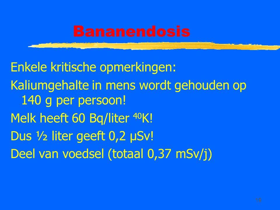 19 Bananendosis Enkele kritische opmerkingen: Kaliumgehalte in mens wordt gehouden op 140 g per persoon! Melk heeft 60 Bq/liter 40 K! Dus ½ liter geef