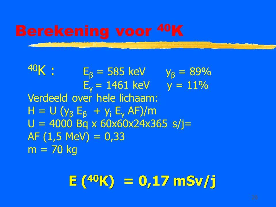 26 Berekening voor 40 K 40 K : E β = 585 keV y β = 89% E γ = 1461 keV y = 11% Verdeeld over hele lichaam: H = U (y β E β + y i E γ AF)/m U = 4000 Bq x 60x60x24x365 s/j= AF (1,5 MeV) = 0,33 m = 70 kg E ( 40 K) = 0,17 mSv/j