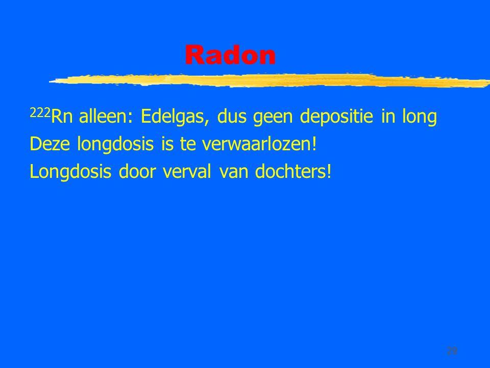 29 Radon 222 Rn alleen: Edelgas, dus geen depositie in long Deze longdosis is te verwaarlozen! Longdosis door verval van dochters!