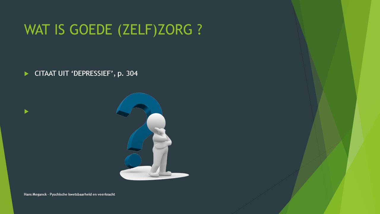 WAT IS GOEDE (ZELF)ZORG ?  CITAAT UIT 'DEPRESSIEF', p. 304  Hans Meganck - Pyschische kwetsbaarheid en veerkracht