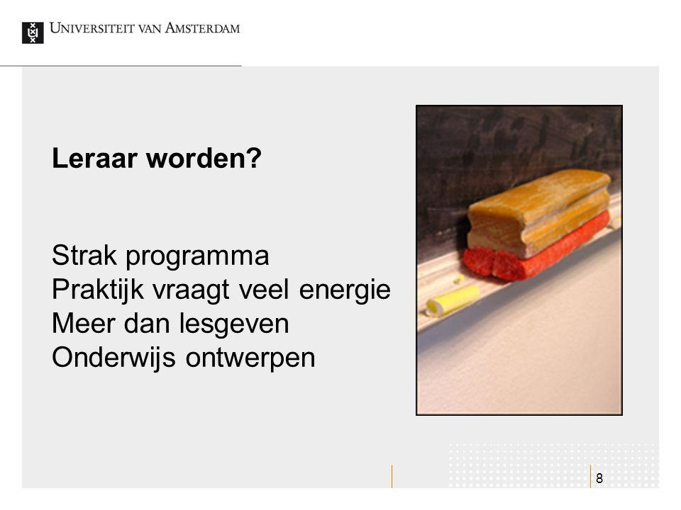 8 Strak programma Praktijk vraagt veel energie Meer dan lesgeven Onderwijs ontwerpen Leraar worden?