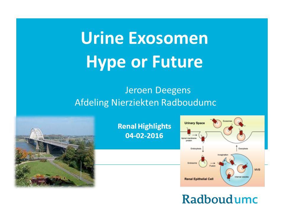 Urine Exosomen Hype or Future Jeroen Deegens Afdeling Nierziekten Radboudumc Renal Highlights 04-02-2016