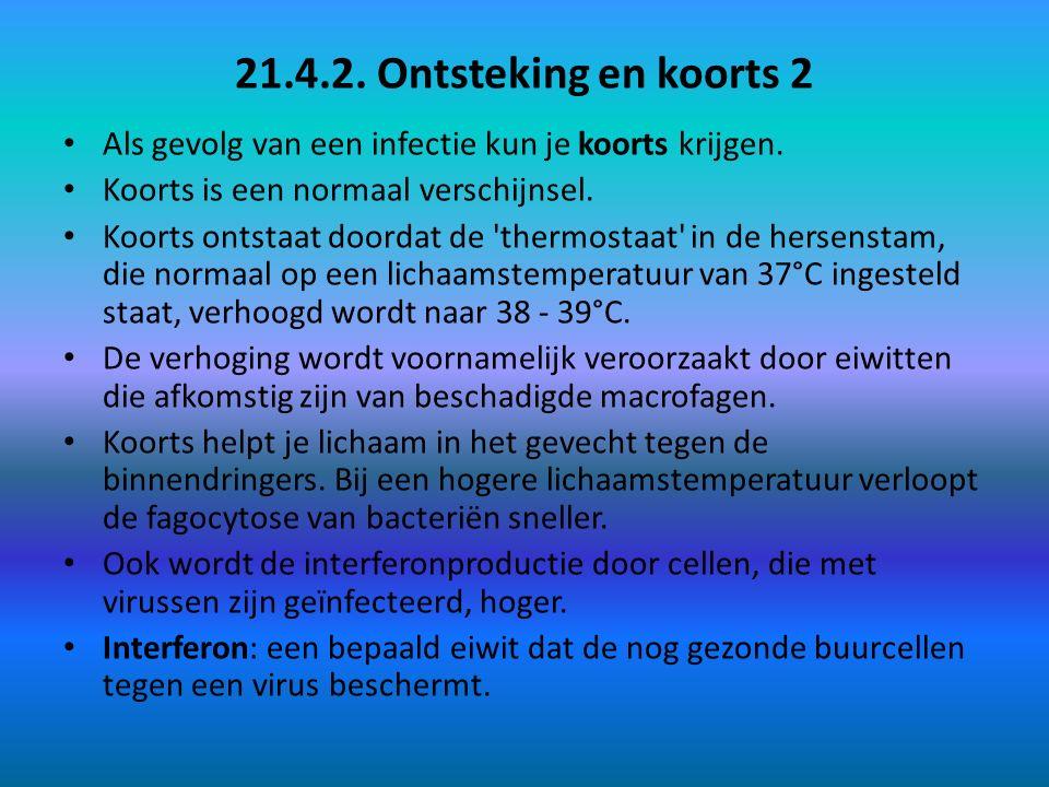21.4.2. Ontsteking en koorts 2 Als gevolg van een infectie kun je koorts krijgen. Koorts is een normaal verschijnsel. Koorts ontstaat doordat de 'ther