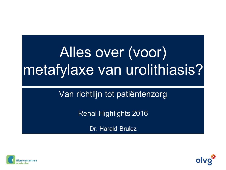 Alles over (voor) metafylaxe van urolithiasis? Van richtlijn tot patiëntenzorg Renal Highlights 2016 Dr. Harald Brulez
