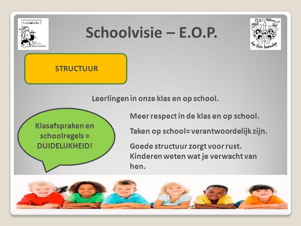 Schoolvisie – E.O.P. STRUCTUUR Leerlingen in onze klas en op school. Klasafspraken en schoolregels = DUIDELIJKHEID! Meer respect in de klas en op scho