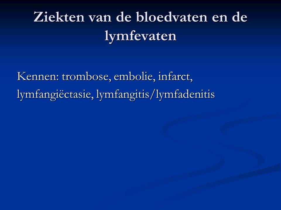 Ziekten van de bloedvaten en de lymfevaten Kennen: trombose, embolie, infarct, lymfangiëctasie, lymfangitis/lymfadenitis