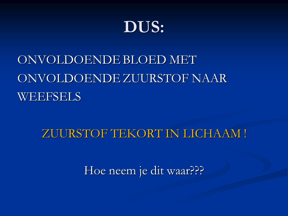 DUS: ONVOLDOENDE BLOED MET ONVOLDOENDE ZUURSTOF NAAR WEEFSELS ZUURSTOF TEKORT IN LICHAAM ! Hoe neem je dit waar???