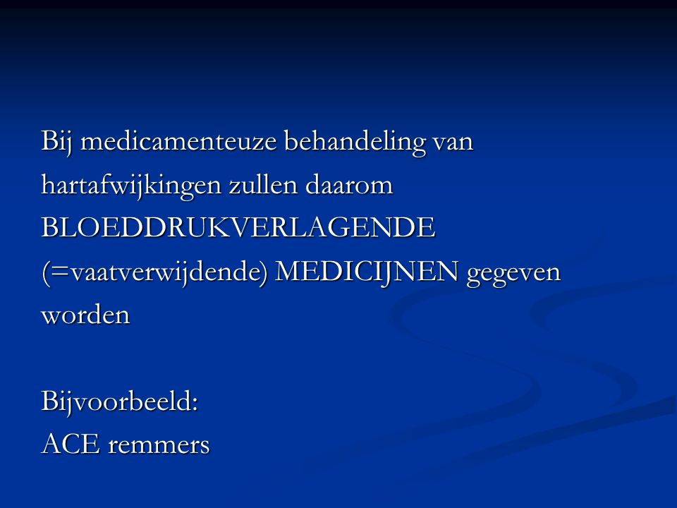 Bij medicamenteuze behandeling van hartafwijkingen zullen daarom BLOEDDRUKVERLAGENDE (=vaatverwijdende) MEDICIJNEN gegeven wordenBijvoorbeeld: ACE rem