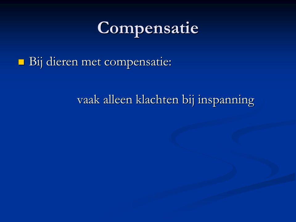 Compensatie Bij dieren met compensatie: Bij dieren met compensatie: vaak alleen klachten bij inspanning