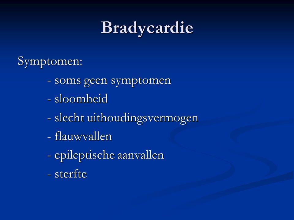 Bradycardie Symptomen: - soms geen symptomen - sloomheid - slecht uithoudingsvermogen - flauwvallen - epileptische aanvallen - sterfte